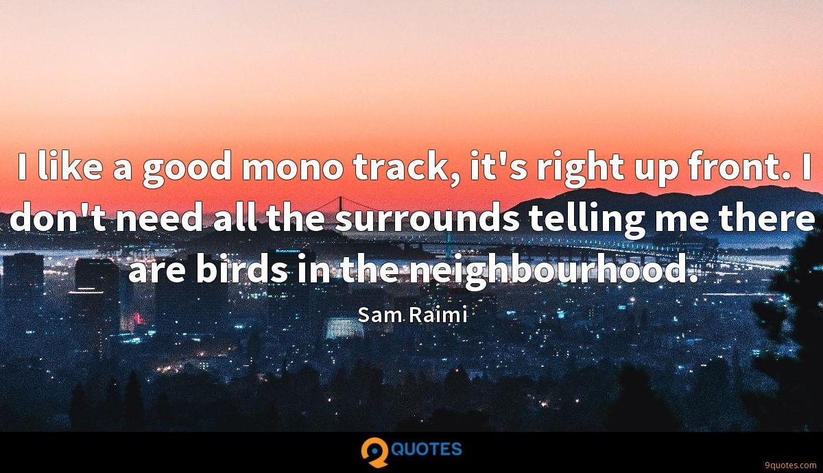 I like a good mono track, it's right up front. I don't need all the surrounds telling me there are birds in the neighbourhood.