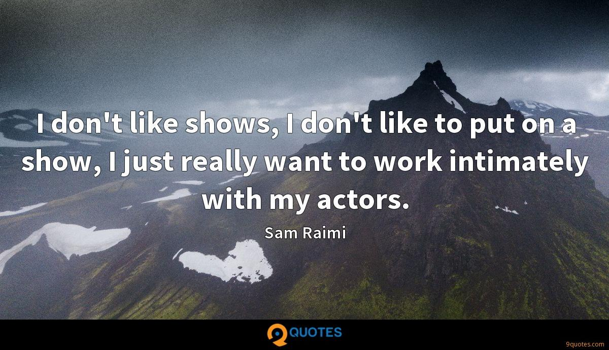 I don't like shows, I don't like to put on a show, I just really want to work intimately with my actors.