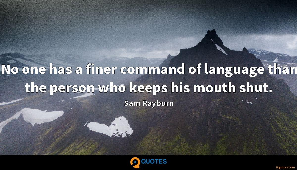 No one has a finer command of language than the person who keeps his mouth shut.