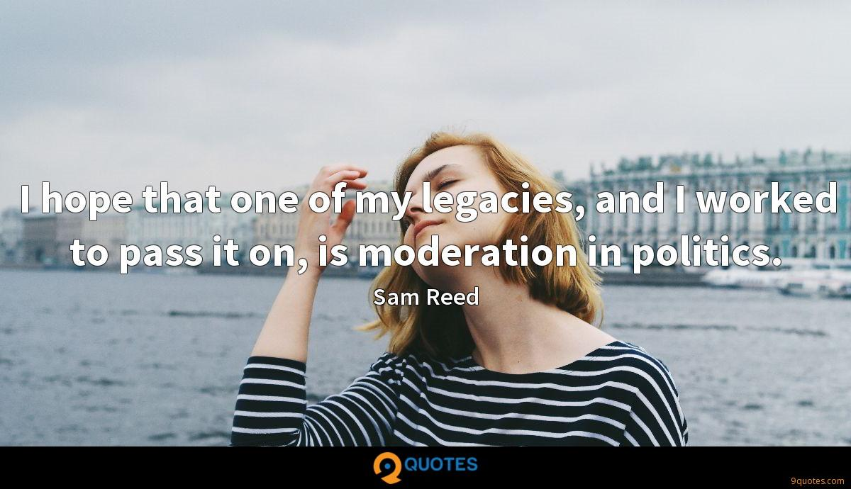 I hope that one of my legacies, and I worked to pass it on, is moderation in politics.