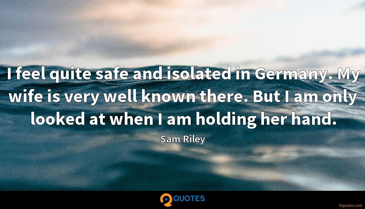 I feel quite safe and isolated in Germany. My wife is very well known there. But I am only looked at when I am holding her hand.
