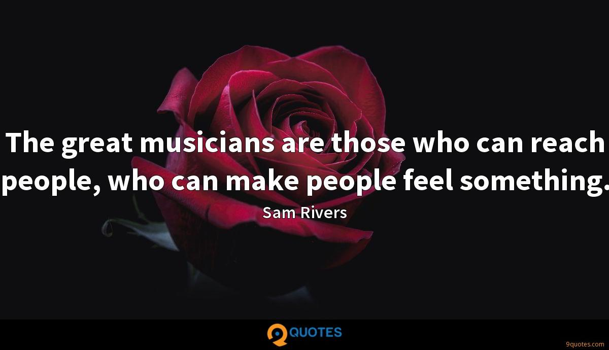 The great musicians are those who can reach people, who can make people feel something.