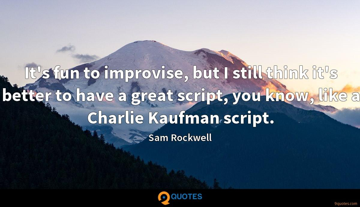 It's fun to improvise, but I still think it's better to have a great script, you know, like a Charlie Kaufman script.