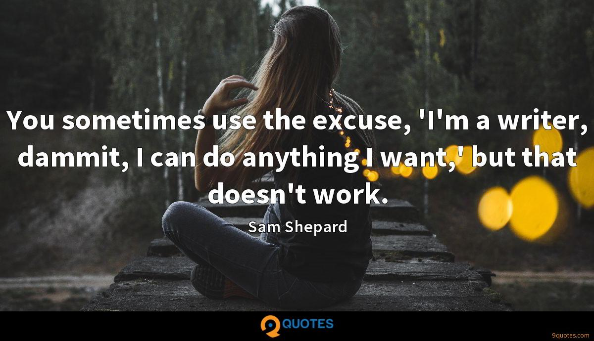 You sometimes use the excuse, 'I'm a writer, dammit, I can do anything I want,' but that doesn't work.
