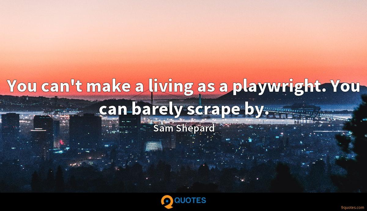 You can't make a living as a playwright. You can barely scrape by.