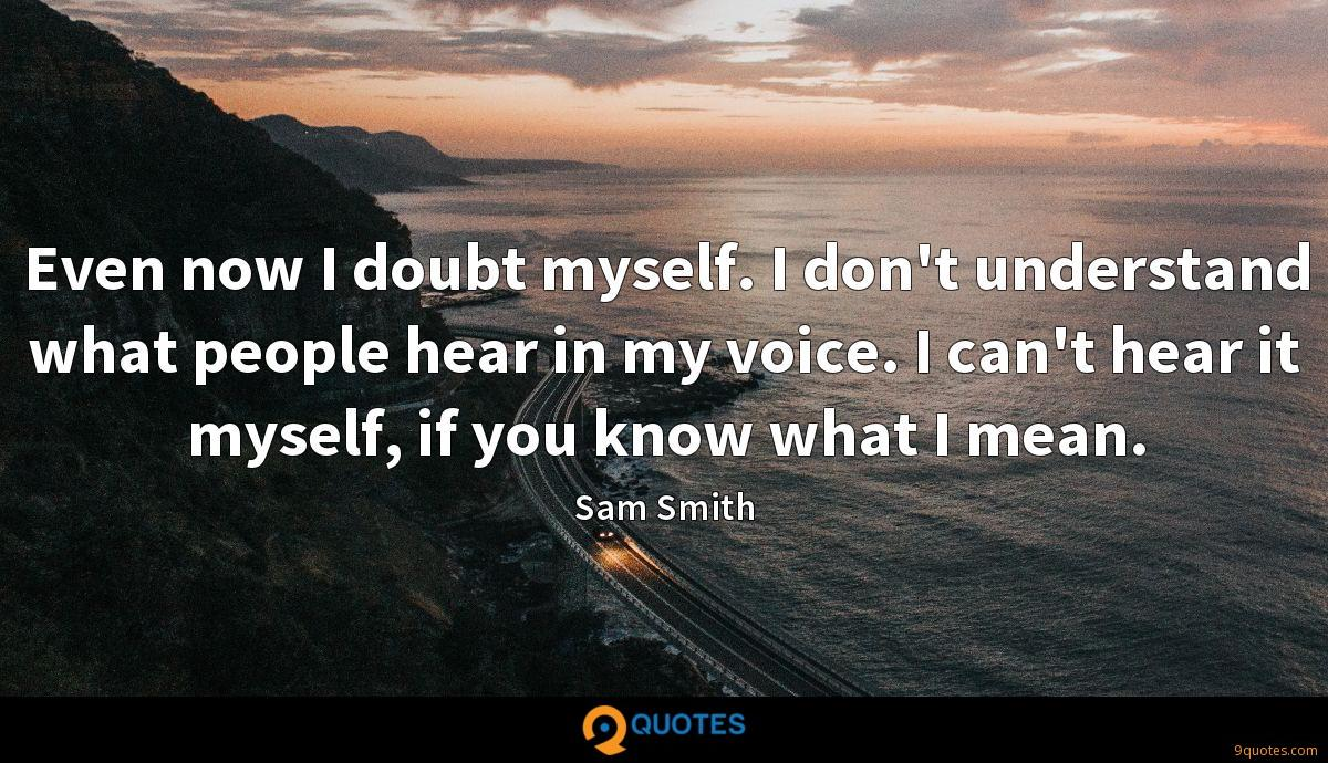 Even now I doubt myself. I don't understand what people hear in my voice. I can't hear it myself, if you know what I mean.