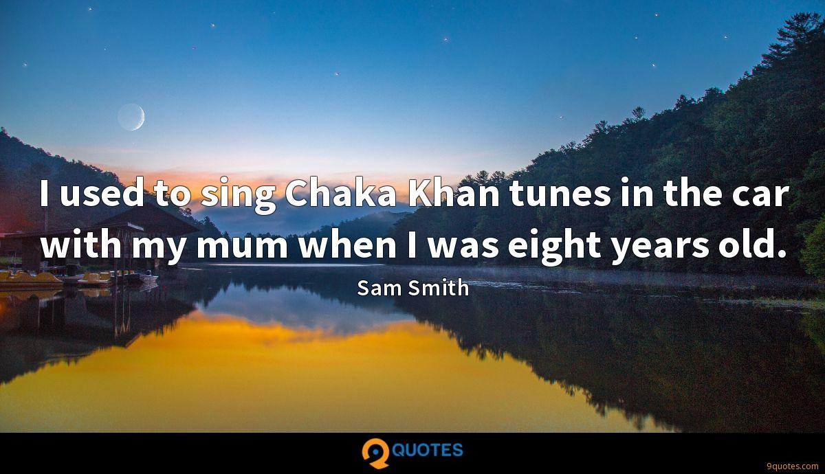 I used to sing Chaka Khan tunes in the car with my mum when I was eight years old.