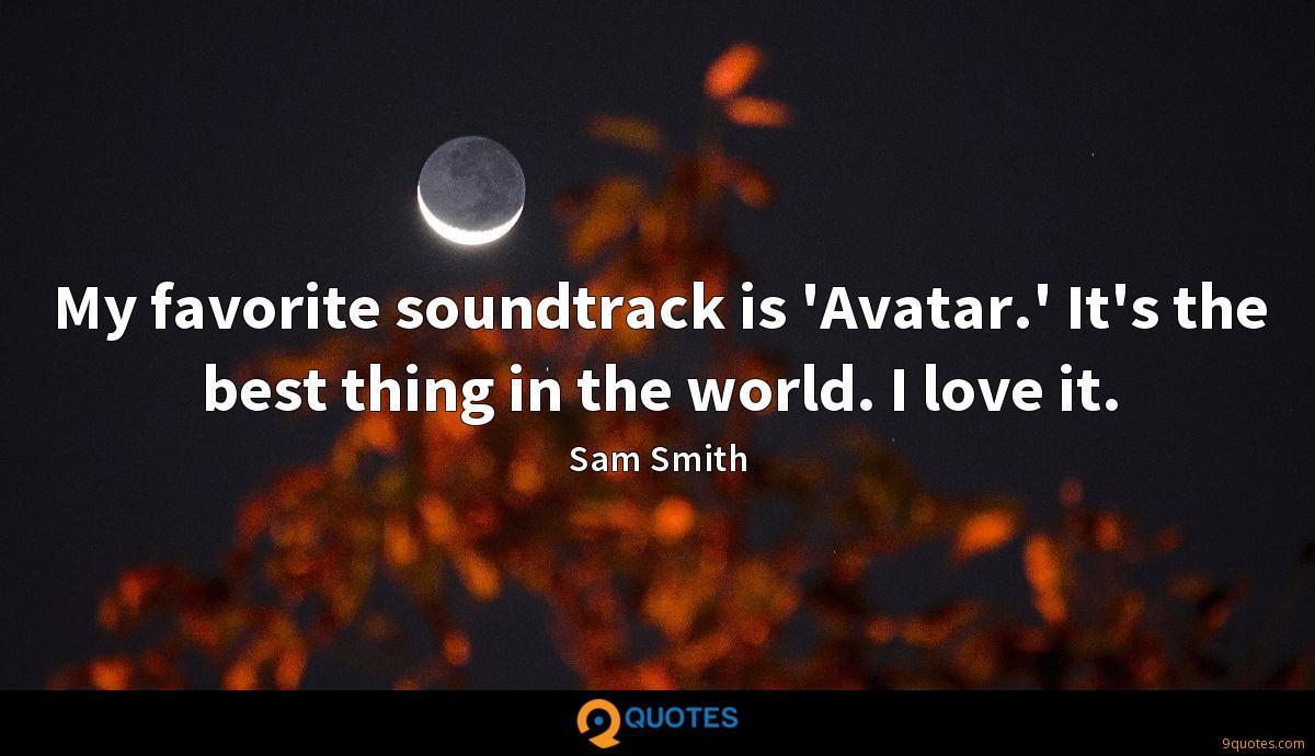 My favorite soundtrack is 'Avatar.' It's the best thing in the world. I love it.