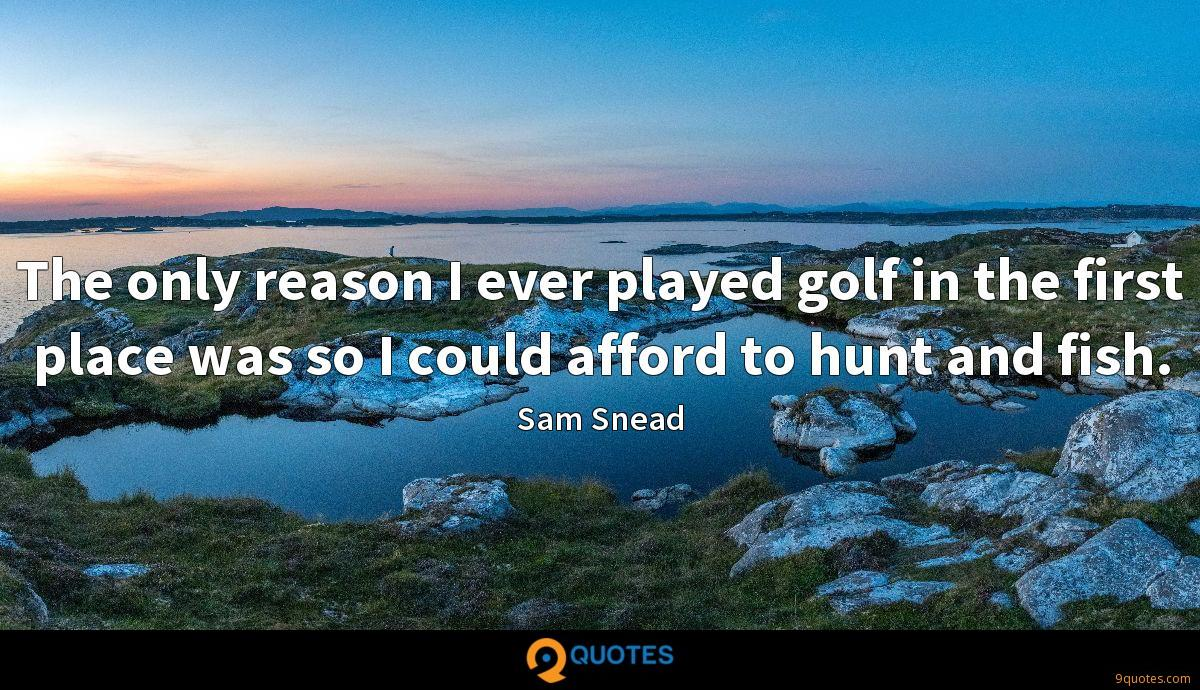The only reason I ever played golf in the first place was so I could afford to hunt and fish.