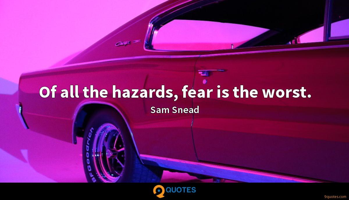 Of all the hazards, fear is the worst.