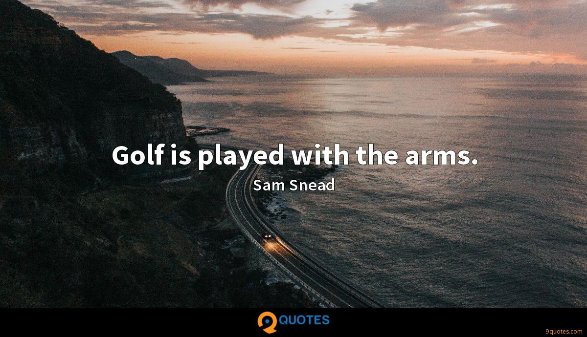 Golf is played with the arms.