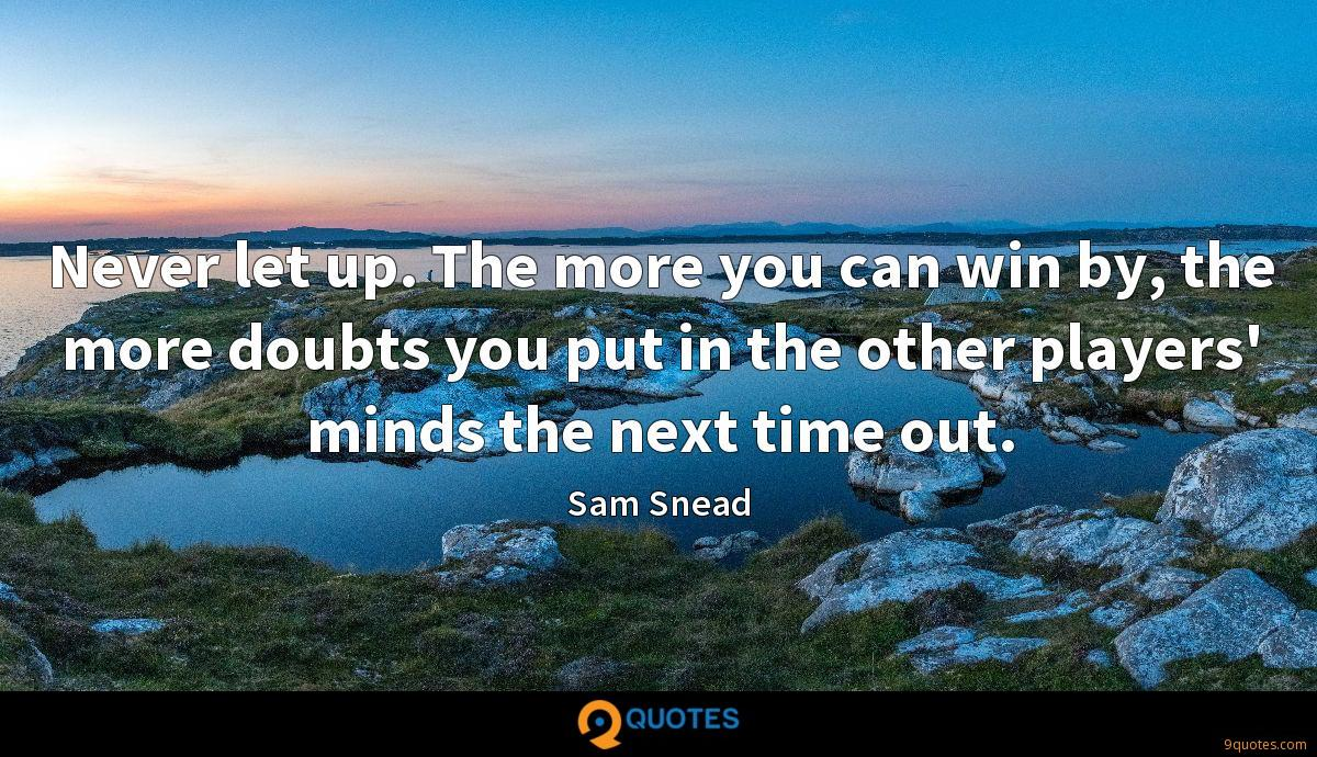 Never let up. The more you can win by, the more doubts you put in the other players' minds the next time out.
