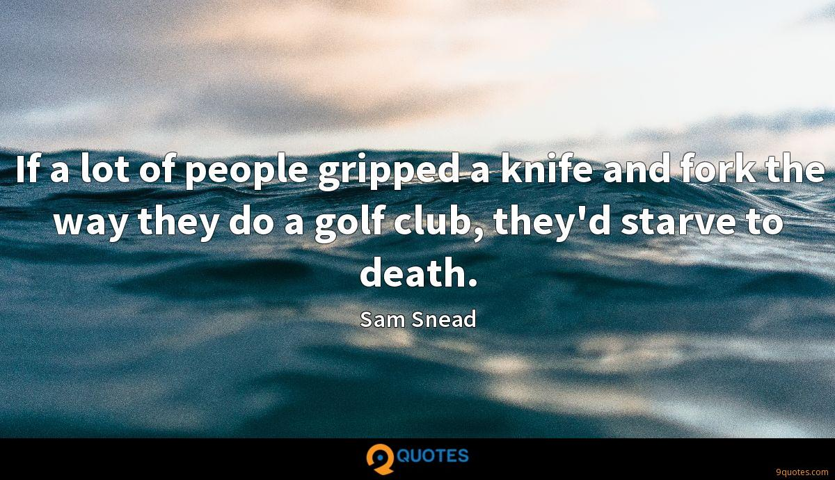 If a lot of people gripped a knife and fork the way they do a golf club, they'd starve to death.
