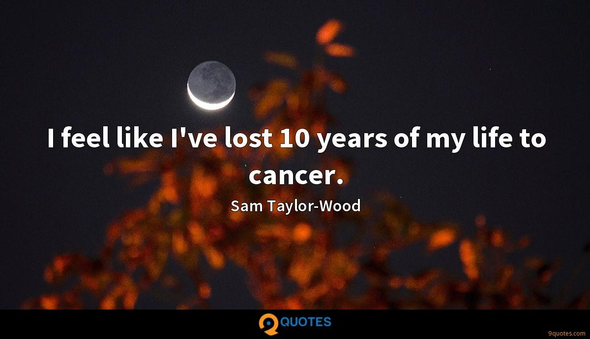 I feel like I've lost 10 years of my life to cancer.