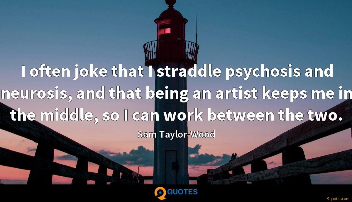I often joke that I straddle psychosis and neurosis, and that being an artist keeps me in the middle, so I can work between the two.