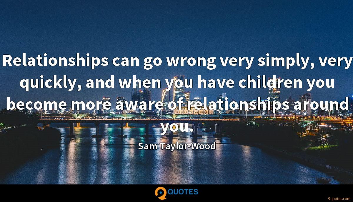 Relationships can go wrong very simply, very quickly, and when you have children you become more aware of relationships around you.