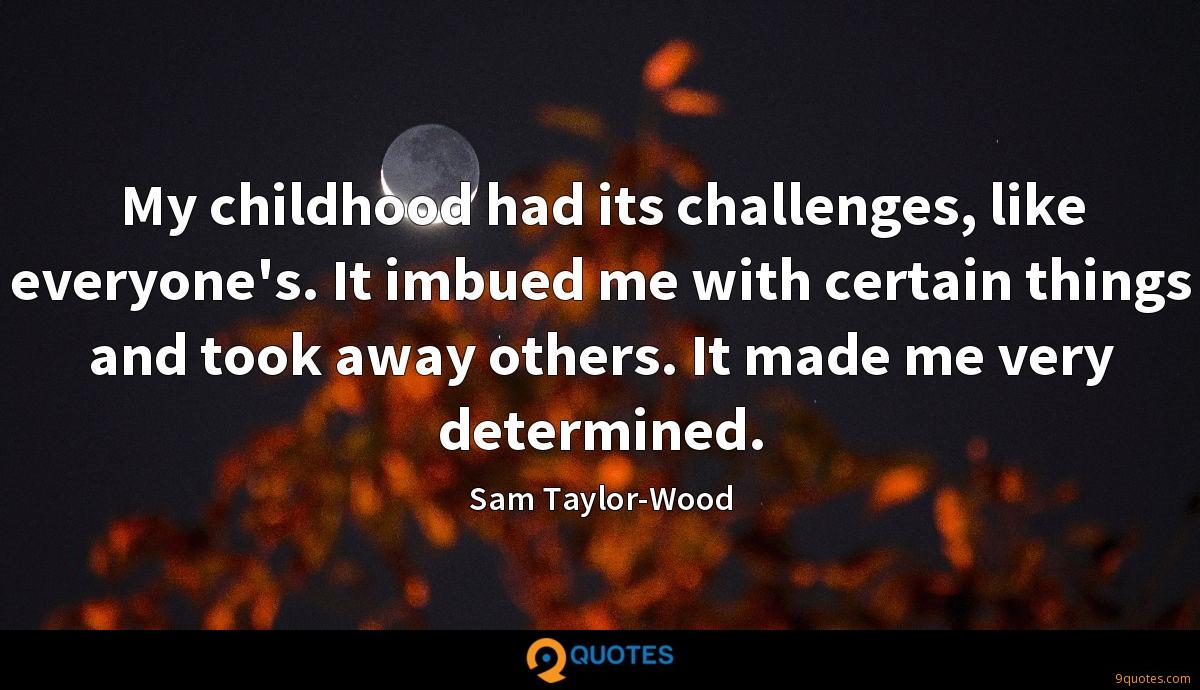 My childhood had its challenges, like everyone's. It imbued me with certain things and took away others. It made me very determined.