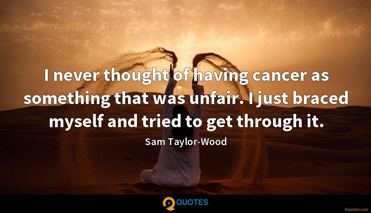 I never thought of having cancer as something that was unfair. I just braced myself and tried to get through it.