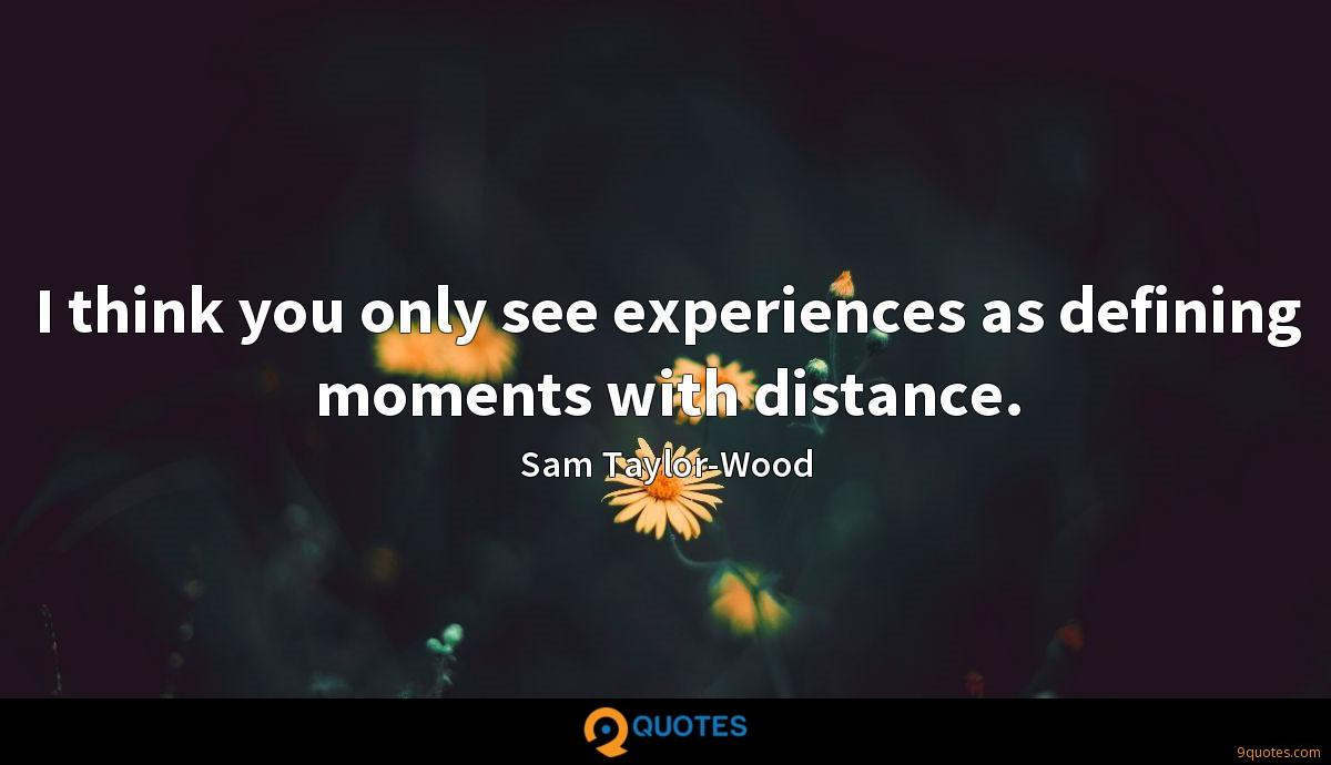 I think you only see experiences as defining moments with distance.