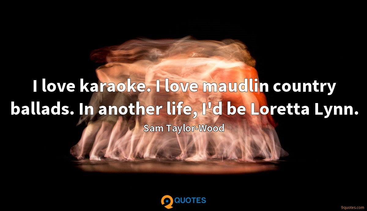 I love karaoke. I love maudlin country ballads. In another life, I'd be Loretta Lynn.