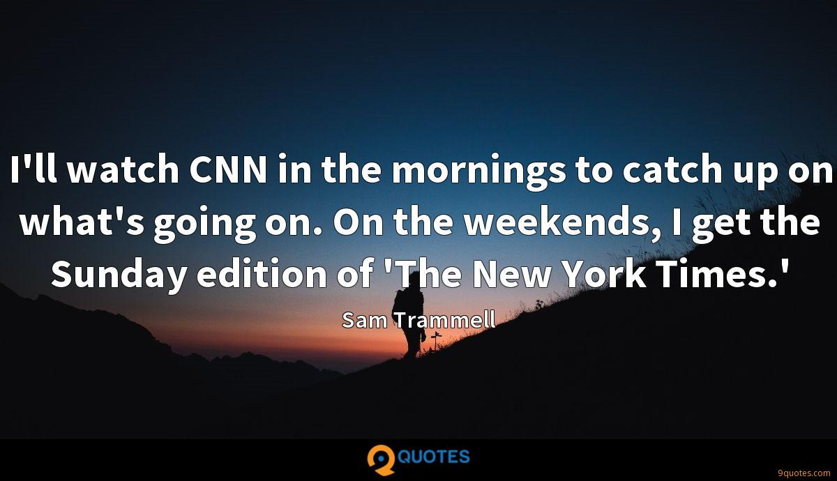 I'll watch CNN in the mornings to catch up on what's going on. On the weekends, I get the Sunday edition of 'The New York Times.'