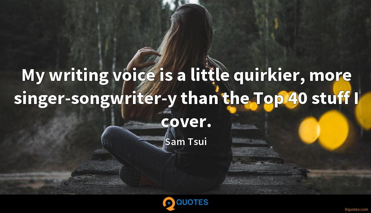 My writing voice is a little quirkier, more singer-songwriter-y than the Top 40 stuff I cover.