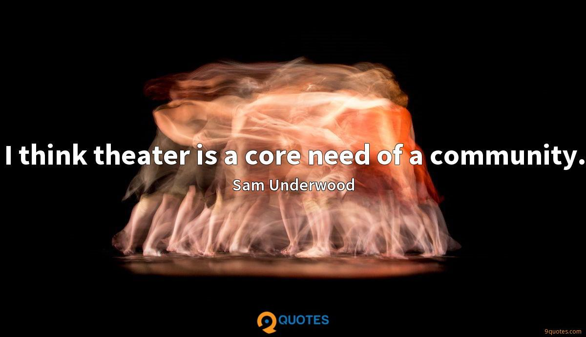 I think theater is a core need of a community.