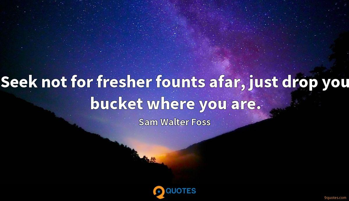 Seek not for fresher founts afar, just drop you bucket where you are.