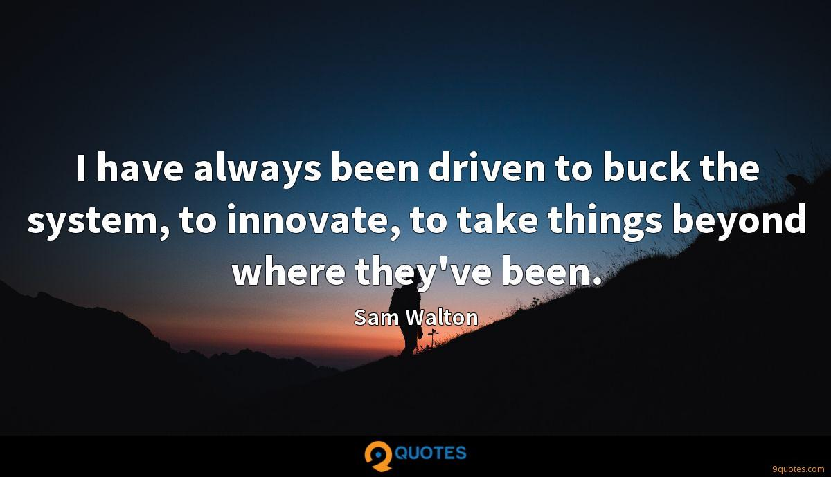 I have always been driven to buck the system, to innovate, to take things beyond where they've been.