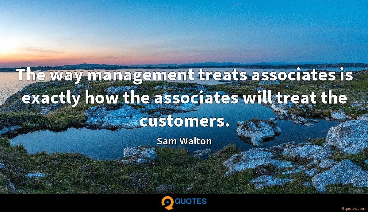 The way management treats associates is exactly how the associates will treat the customers.