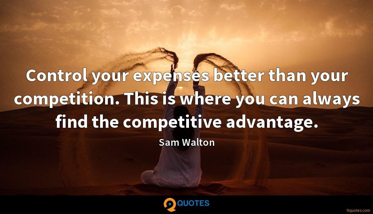 Control your expenses better than your competition. This is where you can always find the competitive advantage.