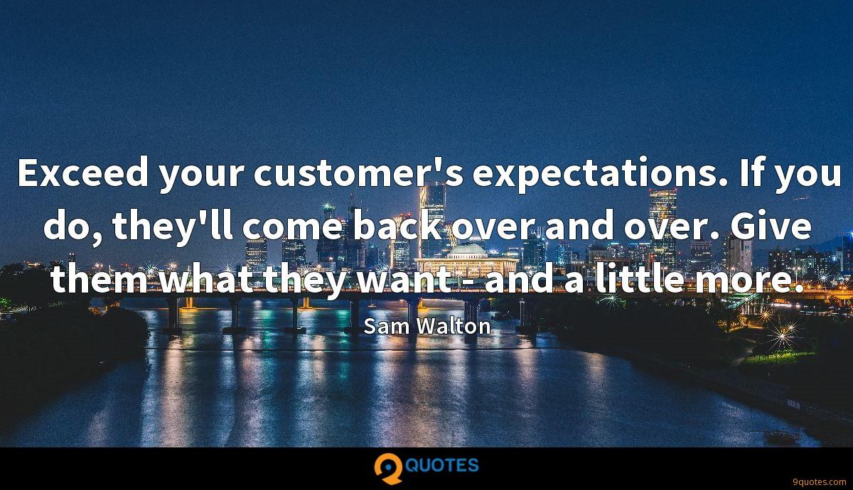 Exceed your customer's expectations. If you do, they'll come back over and over. Give them what they want - and a little more.