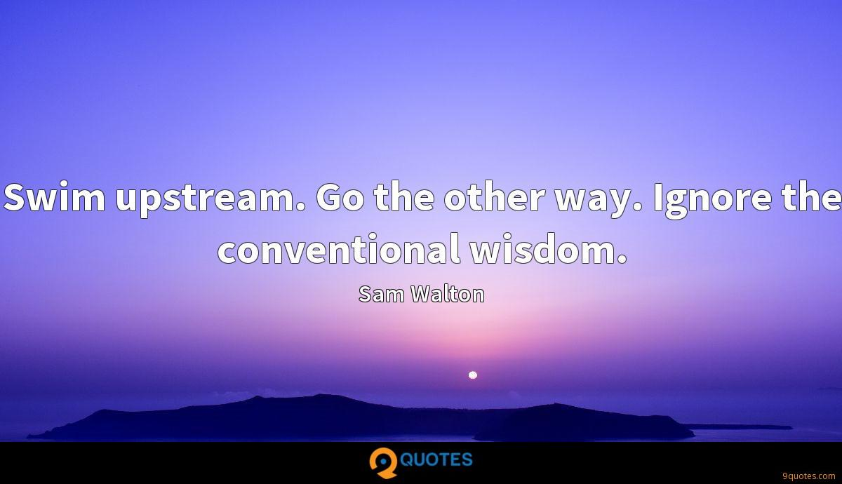 Swim upstream. Go the other way. Ignore the conventional wisdom.