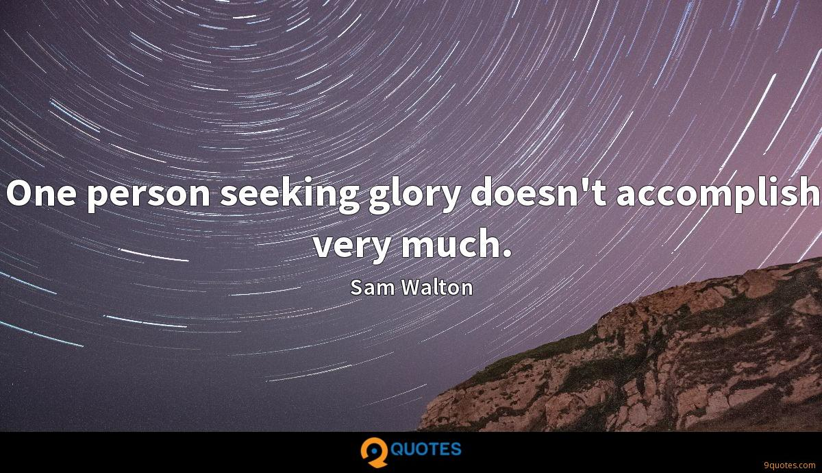 One person seeking glory doesn't accomplish very much.
