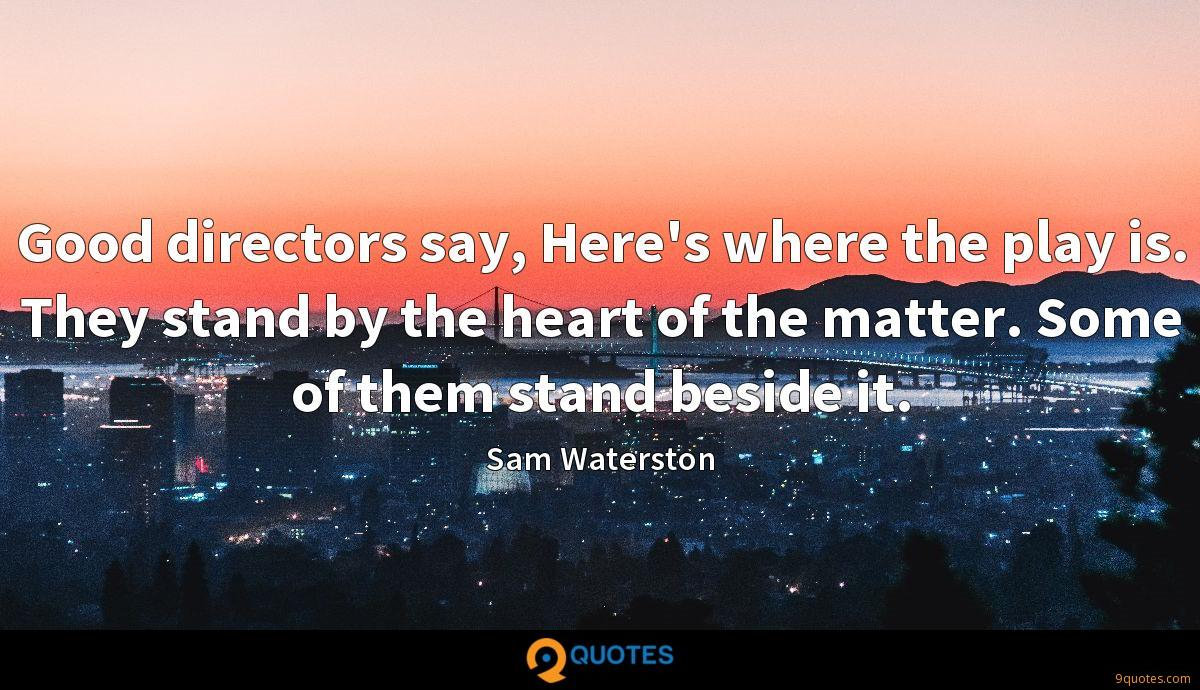 Good directors say, Here's where the play is. They stand by the heart of the matter. Some of them stand beside it.