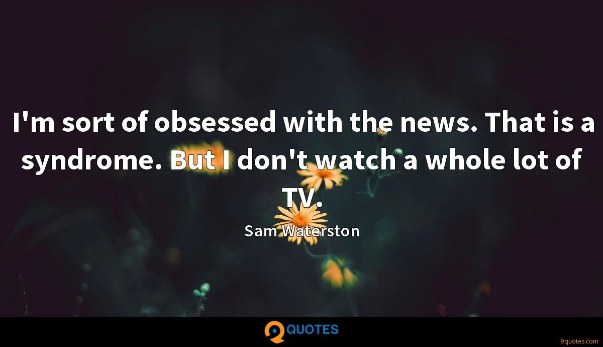 I'm sort of obsessed with the news. That is a syndrome. But I don't watch a whole lot of TV.