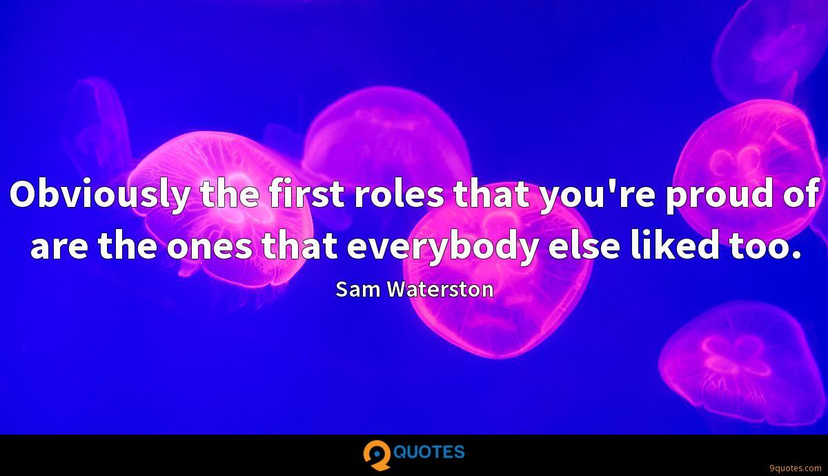 Obviously the first roles that you're proud of are the ones that everybody else liked too.