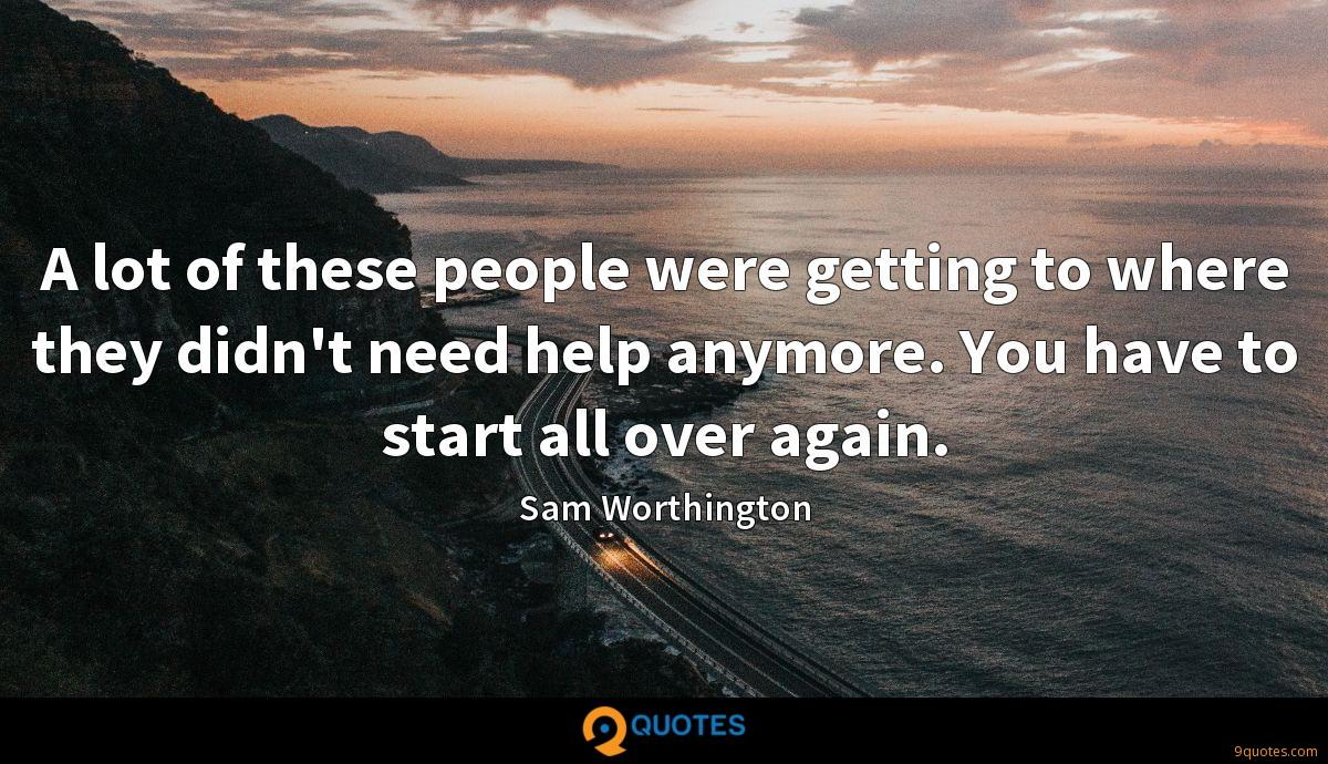 A lot of these people were getting to where they didn't need help anymore. You have to start all over again.