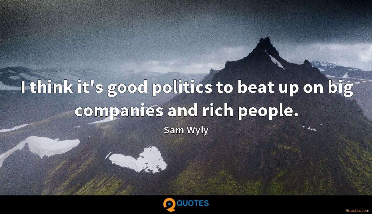 I think it's good politics to beat up on big companies and rich people.