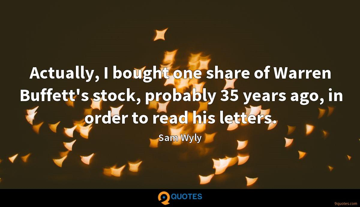 Actually, I bought one share of Warren Buffett's stock, probably 35 years ago, in order to read his letters.