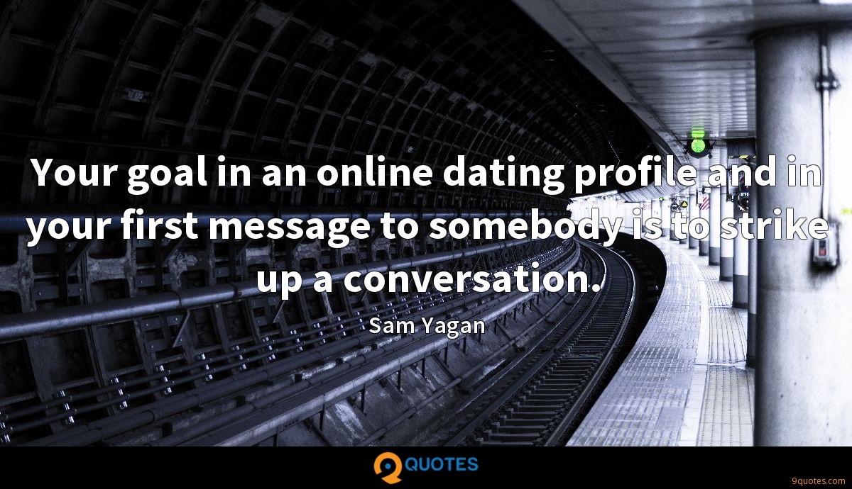 Your goal in an online dating profile and in your first message to somebody is to strike up a conversation.
