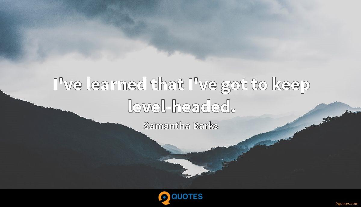 I've learned that I've got to keep level-headed.