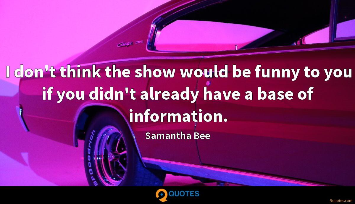 I don't think the show would be funny to you if you didn't already have a base of information.