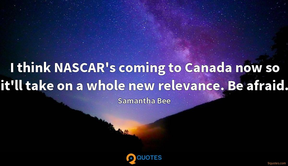 I think NASCAR's coming to Canada now so it'll take on a whole new relevance. Be afraid.