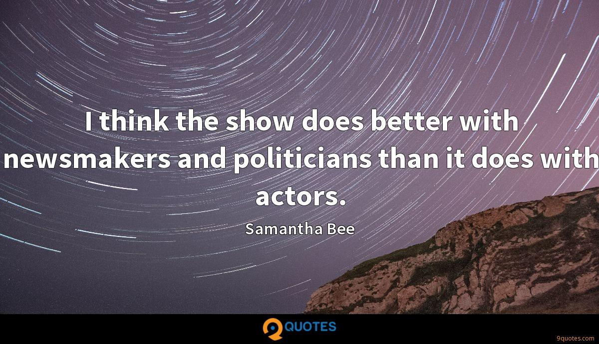 I think the show does better with newsmakers and politicians than it does with actors.