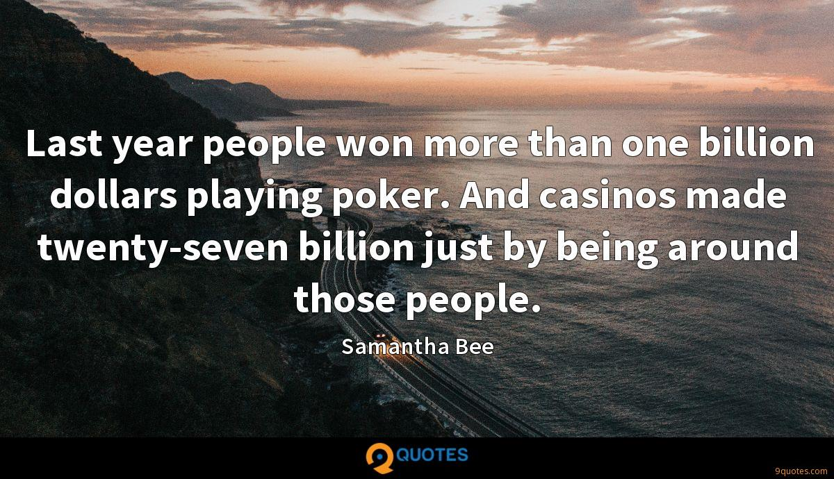 Last year people won more than one billion dollars playing poker. And casinos made twenty-seven billion just by being around those people.
