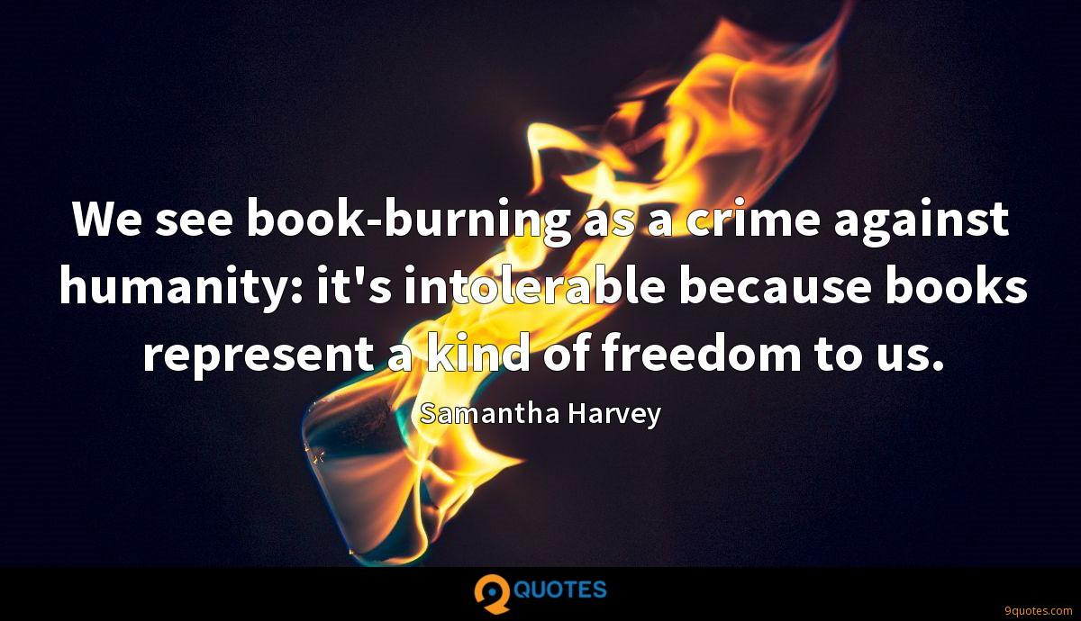 We see book-burning as a crime against humanity: it's intolerable because books represent a kind of freedom to us.