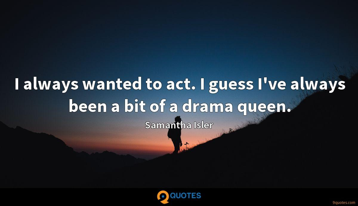 I always wanted to act. I guess I've always been a bit of a drama queen.