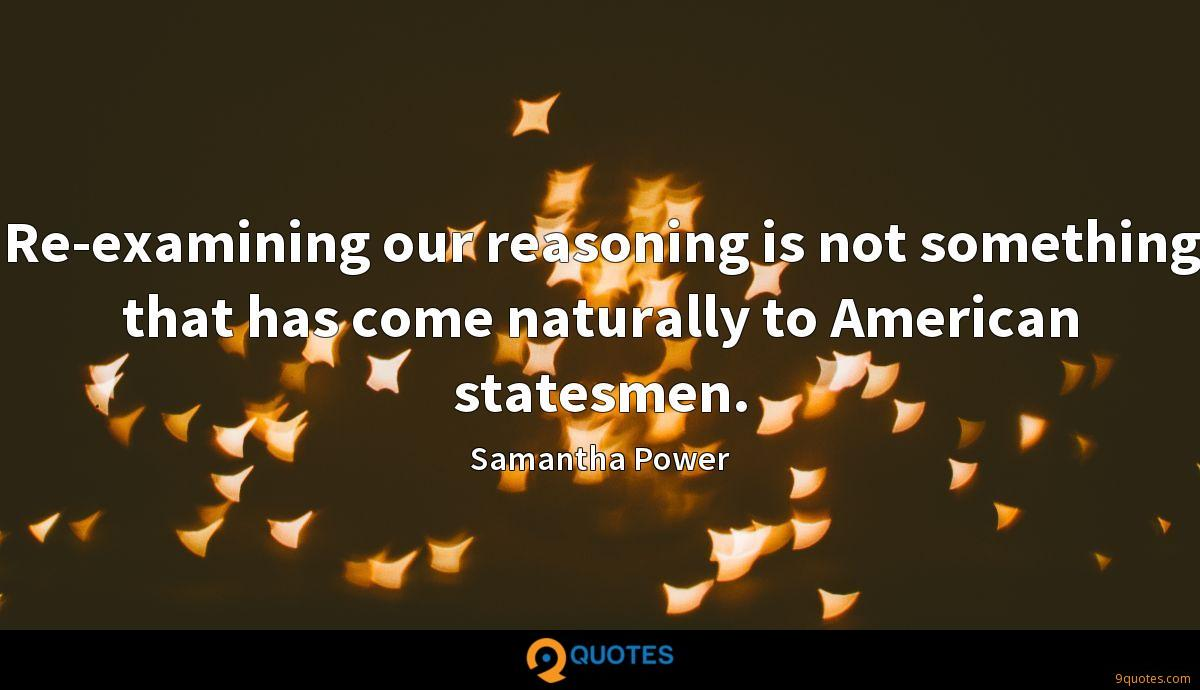 Re-examining our reasoning is not something that has come naturally to American statesmen.
