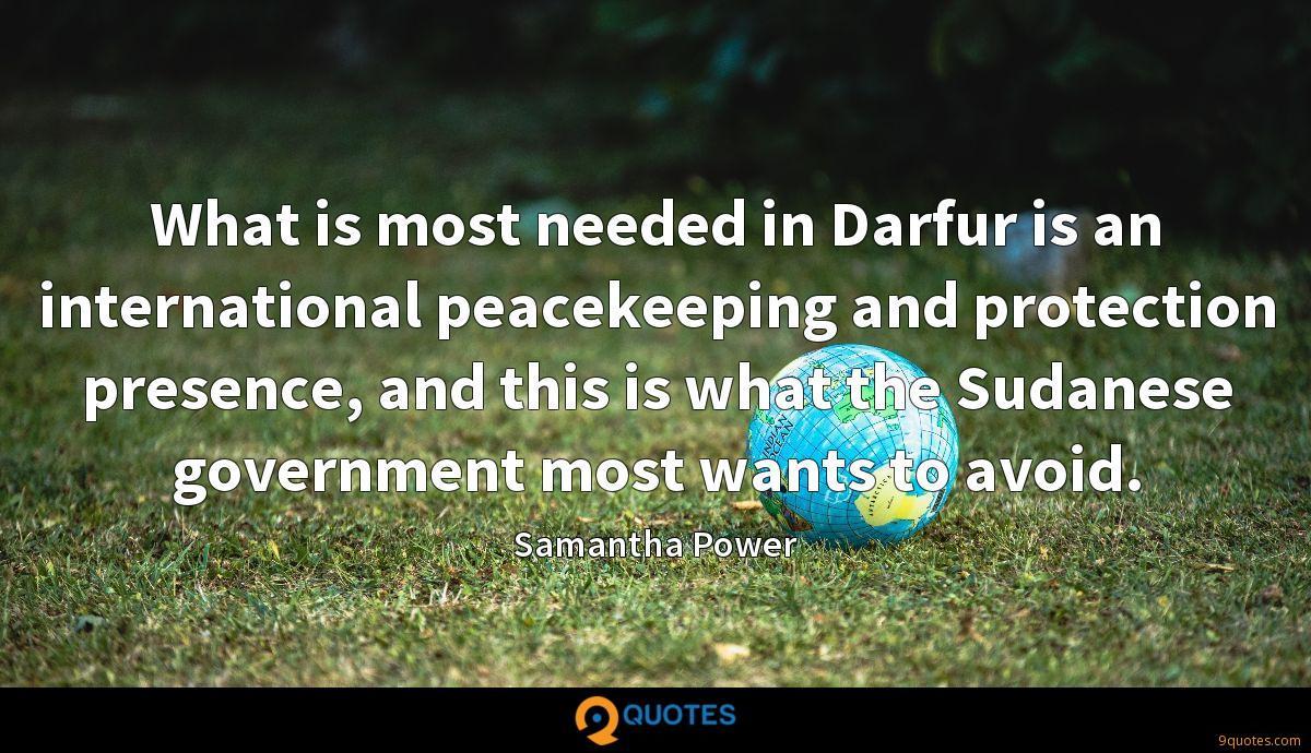 What is most needed in Darfur is an international peacekeeping and protection presence, and this is what the Sudanese government most wants to avoid.